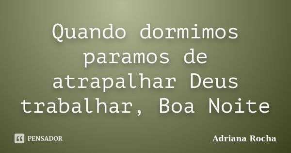 Quando dormimos paramos de atrapalhar Deus trabalhar, Boa Noite... Frase de Adriana Rocha.