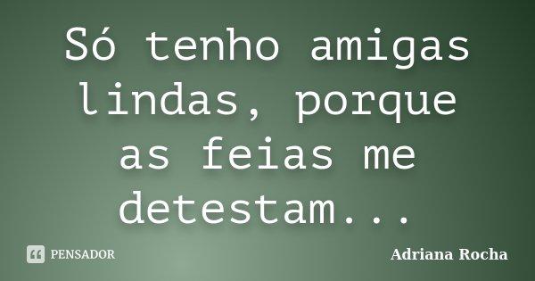 Só tenho amigas lindas, porque as feias me detestam...... Frase de Adriana Rocha.