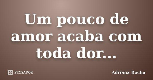 Um pouco de amor acaba com toda dor...... Frase de Adriana Rocha.