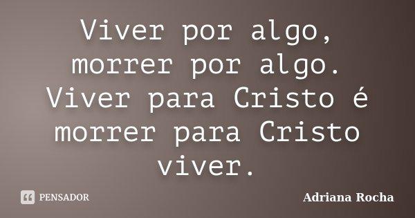 Viver por algo, morrer por algo. Viver para Cristo é morrer para Cristo viver.... Frase de Adriana Rocha.