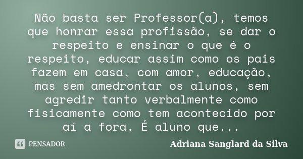 Não basta ser Professor(a), temos que honrar essa profissão, se dar o respeito e ensinar o que é o respeito, educar assim como os pais fazem em casa, com amor, ... Frase de Adriana Sanglard da Silva.