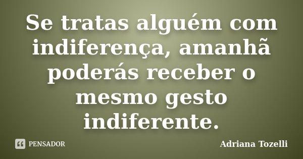 Se tratas alguém com indiferença, amanhã poderás receber o mesmo gesto indiferente.... Frase de Adriana Tozelli.