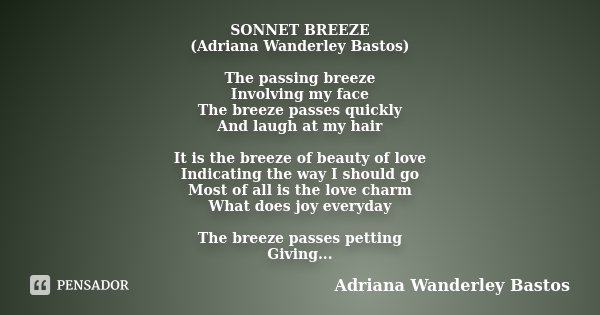 SONNET BREEZE (Adriana Wanderley Bastos) The passing breeze Involving my face The breeze passes quickly And laugh at my hair It is the breeze of beauty of love ... Frase de Adriana Wanderley Bastos.