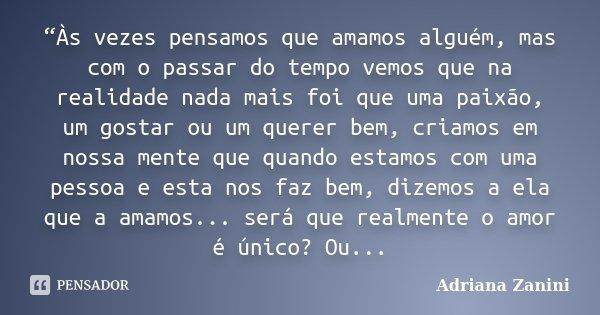 """""""Às vezes pensamos que amamos alguém, mas com o passar do tempo vemos que na realidade nada mais foi que uma paixão, um gostar ou um querer bem, criamos em noss... Frase de Adriana Zanini."""
