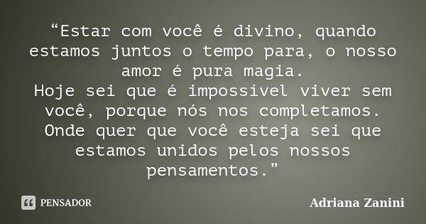 """""""Estar com você é divino, quando estamos juntos o tempo para, o nosso amor é pura magia. Hoje sei que é impossível viver sem você, porque nós nos completamos. O... Frase de Adriana Zanini."""