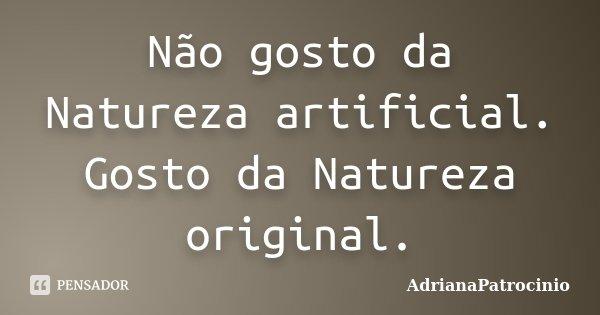 Não gosto da Natureza artificial. Gosto da Natureza original.... Frase de AdrianaPatrocinio.