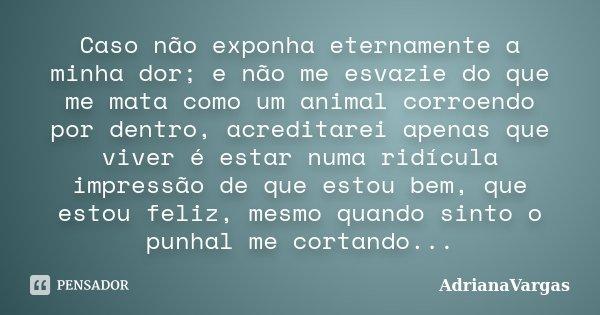 Caso não exponha eternamente a minha dor; e não me esvazie do que me mata como um animal corroendo por dentro, acreditarei apenas que viver é estar numa ridícul... Frase de AdrianaVargas.