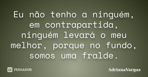 Eu não tenho a ninguém, em contrapartida, ninguém levará o meu melhor, porque no fundo, somos uma fralde.... Frase de AdrianaVargas.