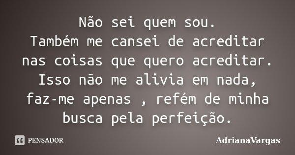 Não sei quem sou. Também me cansei de acreditar nas coisas que quero acreditar. Isso não me alivia em nada, faz-me apenas , refém de minha busca pela perfeição.... Frase de AdrianaVargas.