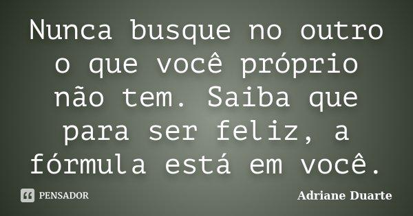 Nunca busque no outro o que você próprio não tem. Saiba que para ser feliz, a fórmula está em você.... Frase de Adriane Duarte.