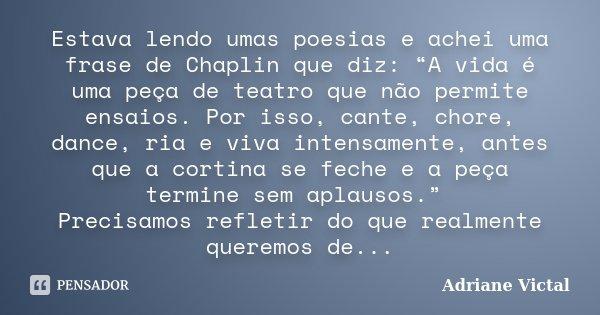 """Estava lendo umas poesias e achei uma frase de Chaplin que diz: """"A vida é uma peça de teatro que não permite ensaios. Por isso, cante, chore, dance, ria e viva ... Frase de Adriane Victal."""