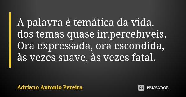 A palavra é temática da vida, dos temas quase impercebíveis. Ora expressada, ora escondida, às vezes suave, às vezes fatal.... Frase de Adriano Antonio Pereira.