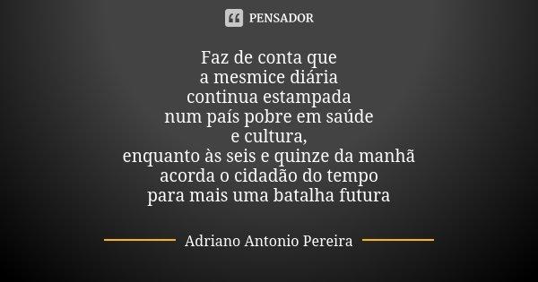 Faz de conta que a mesmice diária continua estampada num país pobre em saúde e cultura, enquanto às seis e quinze da manhã acorda o cidadão do tempo para mais u... Frase de Adriano Antonio Pereira.