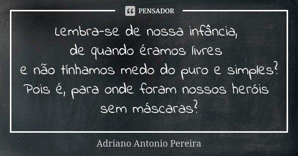 Lembra-se de nossa infância, de quando éramos livres e não tínhamos medo do puro e simples? Pois é, para onde foram nossos heróis sem máscaras?... Frase de Adriano Antonio Pereira.