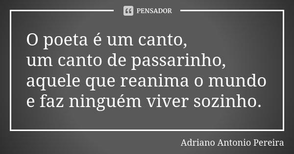 O poeta é um canto, um canto de passarinho, aquele que reanima o mundo e faz ninguém viver sozinho.... Frase de Adriano Antonio Pereira.