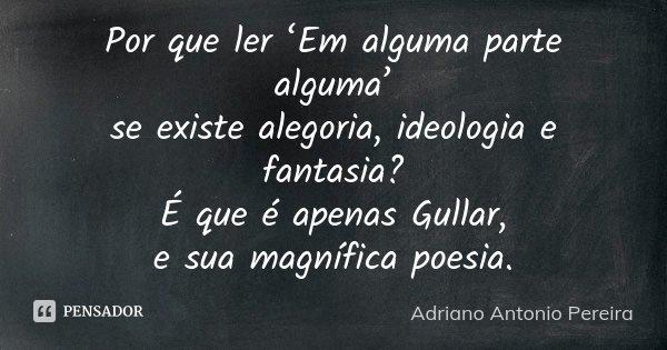 Por que ler 'Em alguma parte alguma' se existe alegoria, ideologia e fantasia? É que é apenas Gullar, e sua magnífica poesia.... Frase de Adriano Antonio Pereira.