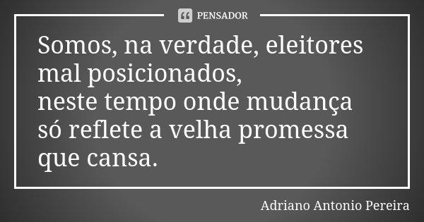 Somos, na verdade, eleitores mal posicionados, neste tempo onde mudança só reflete a velha promessa que cansa.... Frase de Adriano Antonio Pereira.