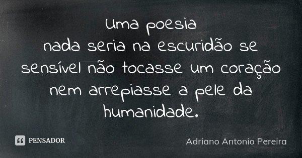 Uma poesia nada seria na escuridão se sensível não tocasse um coração nem arrepiasse a pele da humanidade.... Frase de Adriano Antonio Pereira.