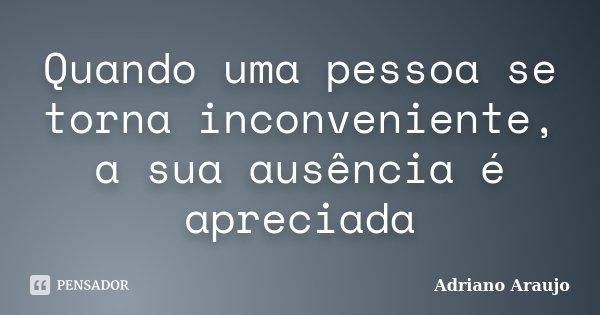 Quando uma pessoa se torna inconveniente, a sua ausência é apreciada... Frase de Adriano Araújo.