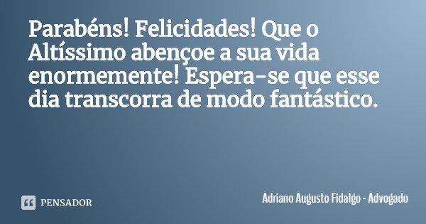 Parabéns! Felicidades! Que o Altíssimo abençoe a sua vida enormemente! Espera-se que esse dia transcorra de modo fantástico.... Frase de Adriano Augusto Fidalgo - Advogado.
