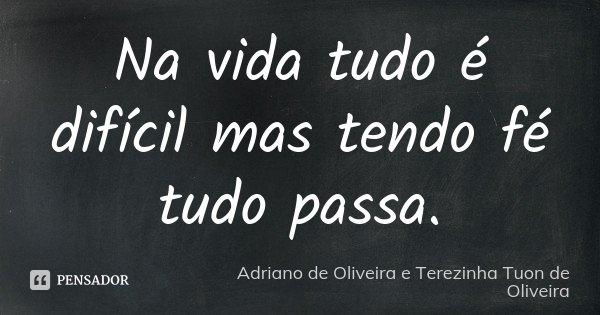 Na vida tudo é difícil mas tendo fé tudo passa.... Frase de Adriano de Oliveira e Terezinha Tuon de Oliveira.
