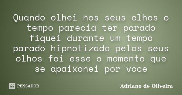 Quando olhei nos seus olhos o tempo parecia ter parado fiquei durante um tempo parado hipnotizado pelos seus olhos foi esse o momento que se apaixonei por voce... Frase de Adriano de Oliveira.