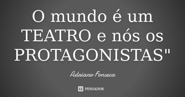 """O mundo é um TEATRO e nós os PROTAGONISTAS""""... Frase de Adriano Fonseca."""