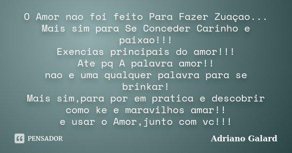 O Amor nao foi feito Para Fazer Zuaçao... Mais sim para Se Conceder Carinho e paixao!!! Exencias principais do amor!!! Ate pq A palavra amor!! nao e uma qualque... Frase de Adriano Galard.