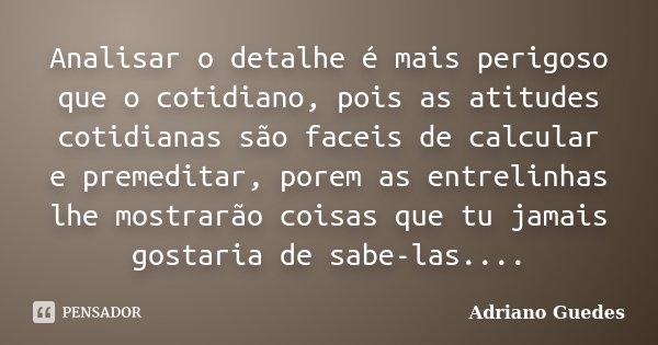 Analisar o detalhe é mais perigoso que o cotidiano, pois as atitudes cotidianas são faceis de calcular e premeditar, porem as entrelinhas lhe mostrarão coisas q... Frase de Adriano Guedes.