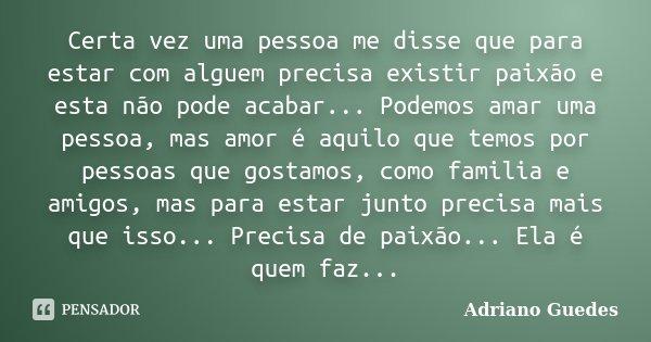 Certa vez uma pessoa me disse que para estar com alguem precisa existir paixão e esta não pode acabar... Podemos amar uma pessoa, mas amor é aquilo que temos po... Frase de Adriano Guedes.