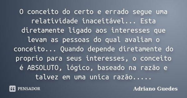 O conceito do certo e errado segue uma relatividade inaceitável... Esta diretamente ligado aos interesses que levam as pessoas do qual avaliam o conceito... Qua... Frase de Adriano Guedes.