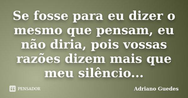 Se fosse para eu dizer o mesmo que pensam, eu não diria, pois vossas razões dizem mais que meu silêncio...... Frase de Adriano Guedes.