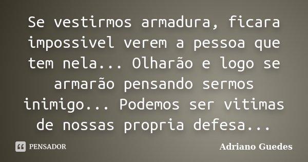 Se vestirmos armadura, ficara impossivel verem a pessoa que tem nela... Olharão e logo se armarão pensando sermos inimigo... Podemos ser vitimas de nossas propr... Frase de Adriano Guedes.