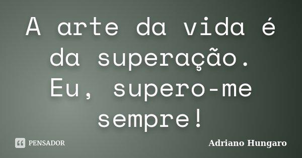 A arte da vida é da superação. Eu, supero-me sempre!... Frase de Adriano Hungaro.