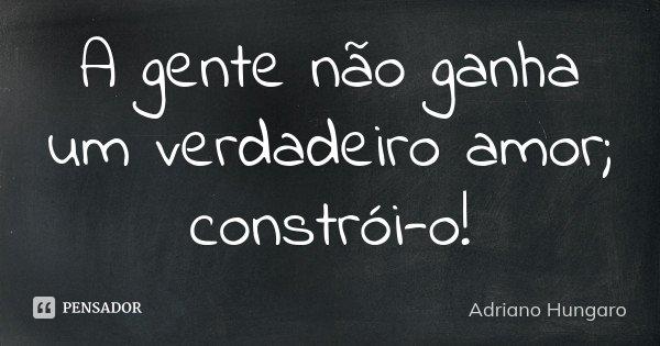 A gente não ganha um verdadeiro amor; constrói-o!... Frase de Adriano Hungaro.