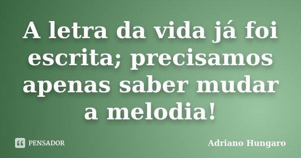 A letra da vida já foi escrita; precisamos apenas saber mudar a melodia!... Frase de Adriano Hungaro.