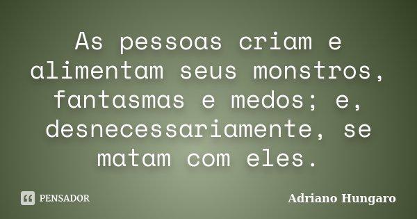 As pessoas criam e alimentam seus monstros, fantasmas e medos; e, desnecessariamente, se matam com eles.... Frase de Adriano Hungaro.