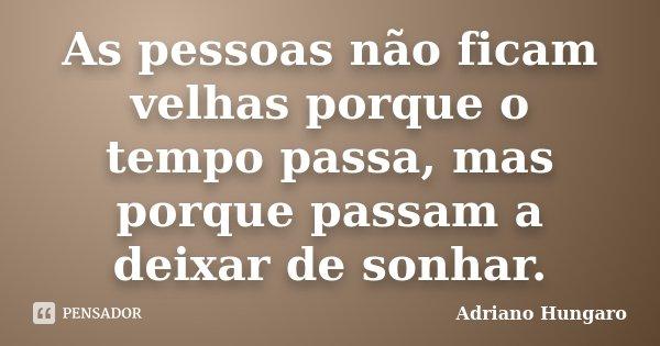 As pessoas não ficam velhas porque o tempo passa, mas porque passam a deixar de sonhar.... Frase de Adriano Hungaro.