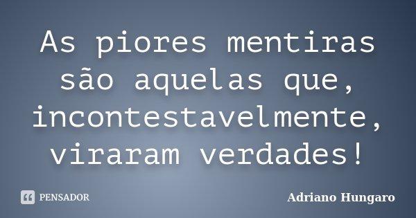 As piores mentiras são aquelas que, incontestavelmente, viraram verdades!... Frase de Adriano Hungaro.