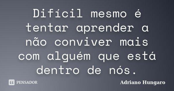 Difícil mesmo é tentar aprender a não conviver mais com alguém que está dentro de nós.... Frase de Adriano Hungaro.