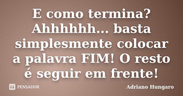 E como termina? Ahhhhhh... basta simplesmente colocar a palavra FIM! O resto é seguir em frente!... Frase de Adriano Hungaro.