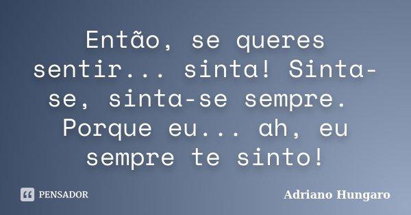 Então, se queres sentir... sinta! Sinta-se, sinta-se sempre. Porque eu... ah, eu sempre te sinto!... Frase de Adriano Hungaro.