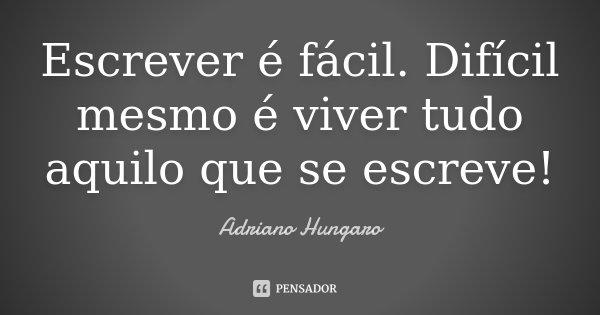 Escrever é fácil. Difícil mesmo é viver tudo aquilo que se escreve!... Frase de Adriano Hungaro.