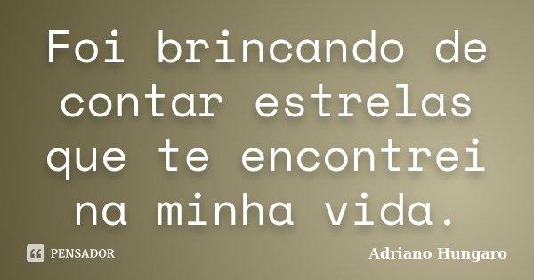 Foi brincando de contar estrelas que te encontrei na minha vida.... Frase de Adriano Hungaro.