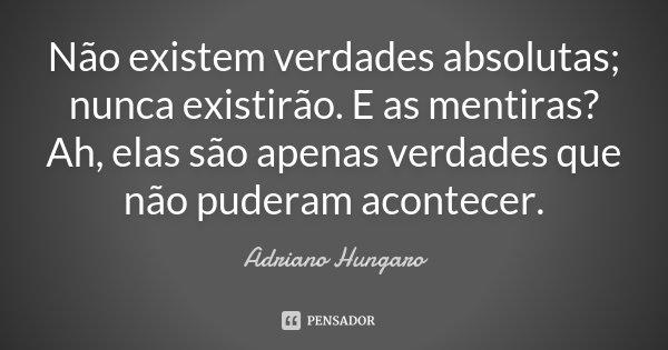 Não existem verdades absolutas; nunca existirão. E as mentiras? Ah, elas são apenas verdades que não puderam acontecer.... Frase de Adriano Hungaro.