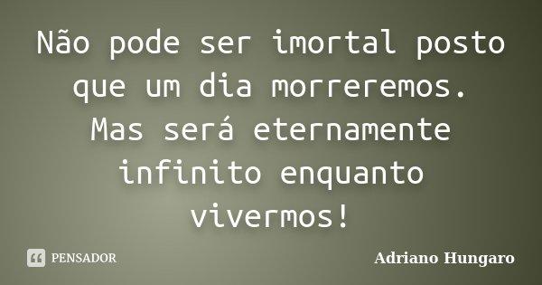 Não pode ser imortal posto que um dia morreremos. Mas será eternamente infinito enquanto vivermos!... Frase de Adriano Hungaro.