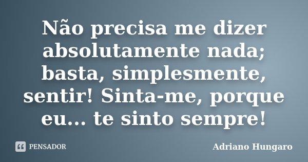 Não precisa me dizer absolutamente nada; basta, simplesmente, sentir! Sinta-me, porque eu... te sinto sempre!... Frase de Adriano Hungaro.