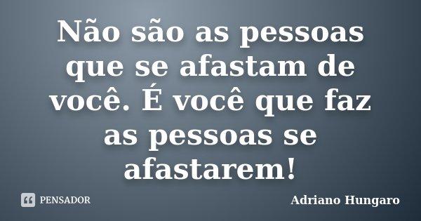 Não são as pessoas que se afastam de você. É você que faz as pessoas se afastarem!... Frase de Adriano Hungaro.