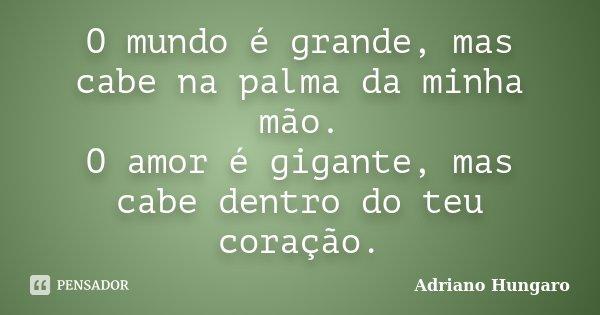 O mundo é grande, mas cabe na palma da minha mão. O amor é gigante, mas cabe dentro do teu coração.... Frase de Adriano Hungaro.