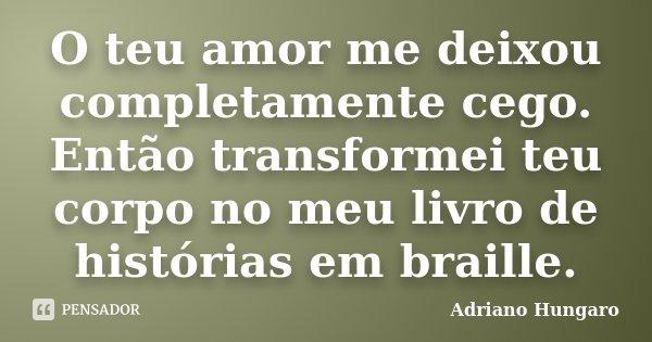 O teu amor me deixou completamente cego. Então transformei teu corpo no meu livro de histórias em braille.... Frase de Adriano Hungaro.